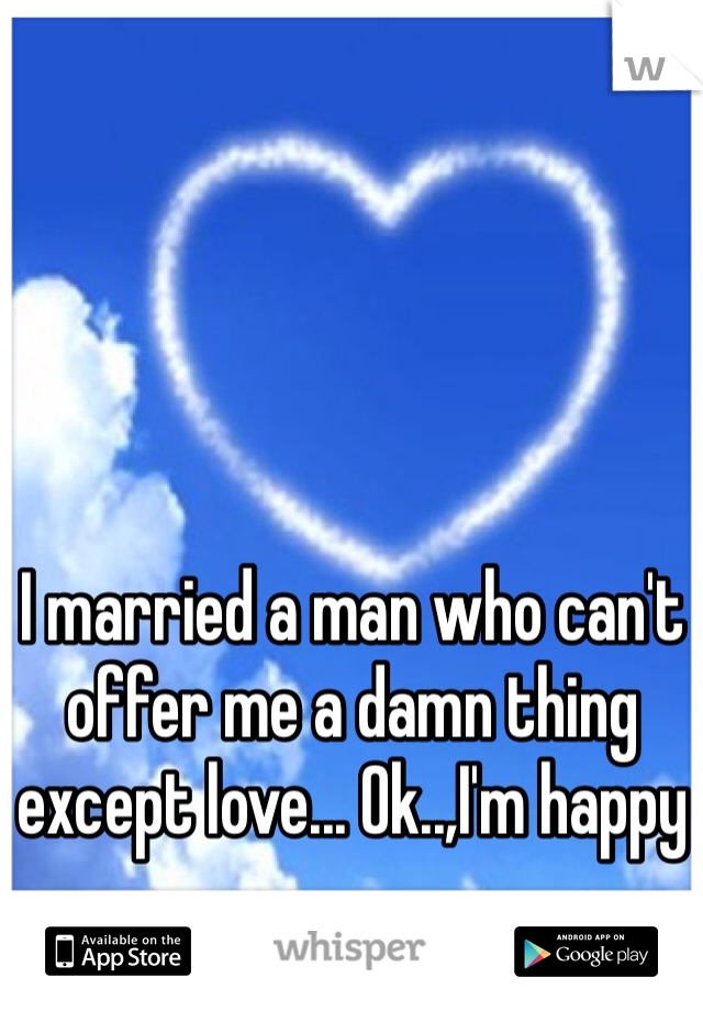 I married a man who can't offer me a damn thing except love... Ok..,I'm happy