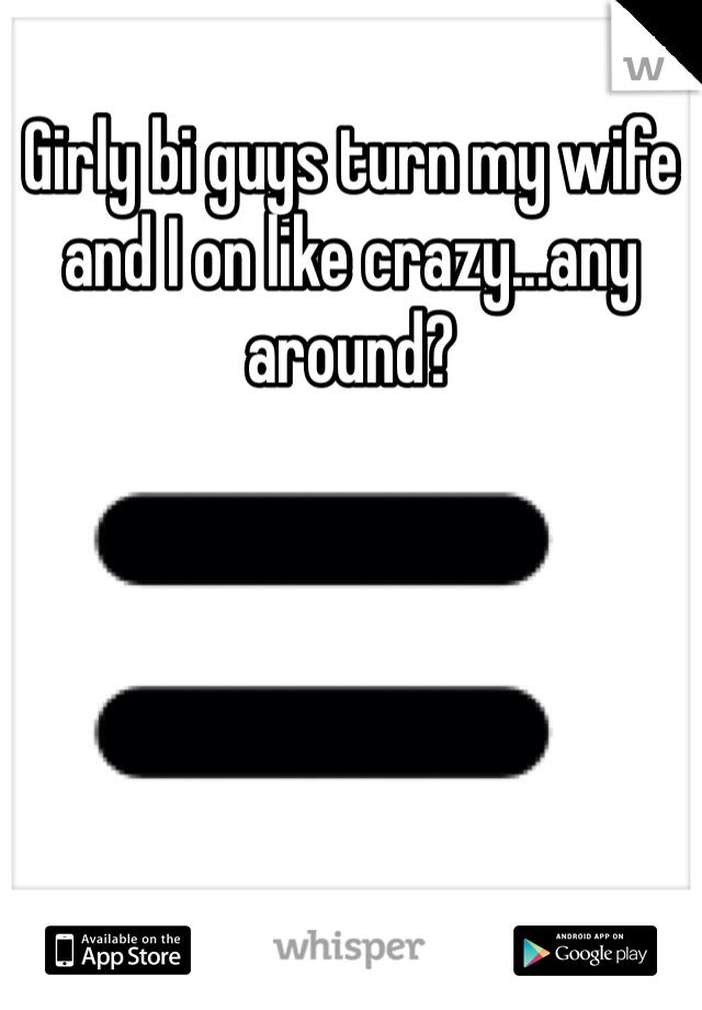 Girly bi guys turn my wife and I on like crazy...any around?