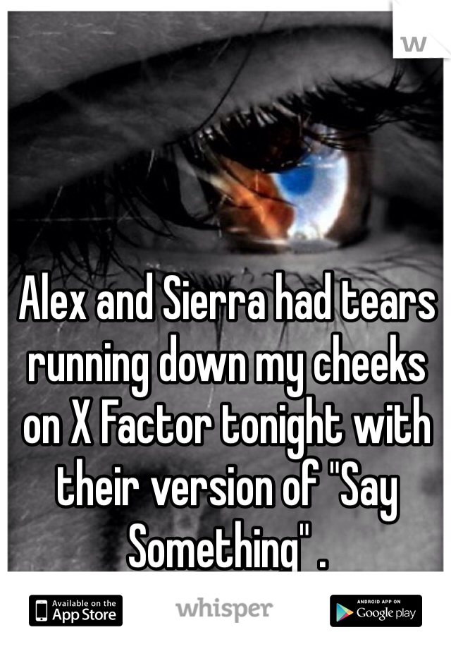 "Alex and Sierra had tears running down my cheeks on X Factor tonight with their version of ""Say Something"" ."