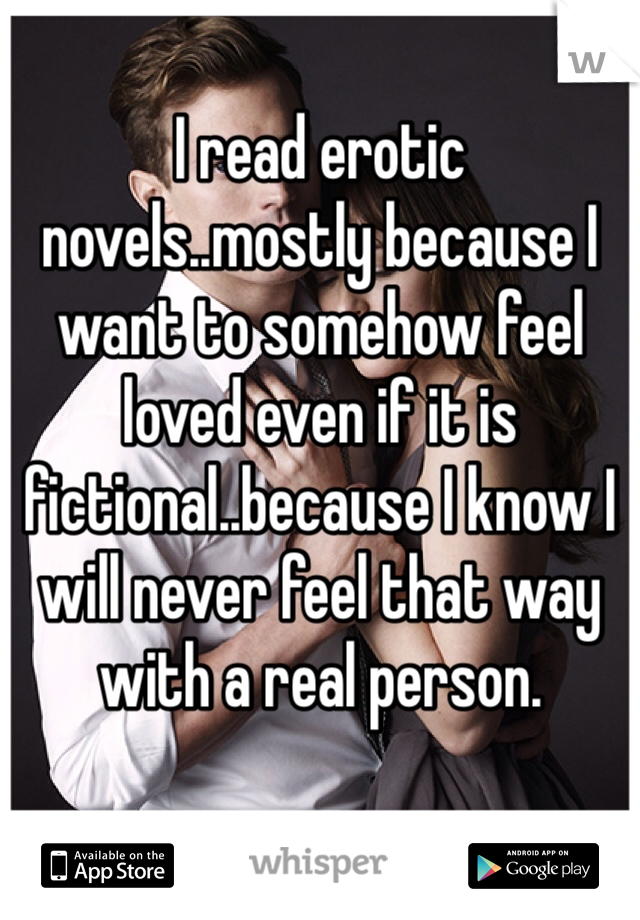 I read erotic novels..mostly because I want to somehow feel loved even if it is fictional..because I know I will never feel that way with a real person.