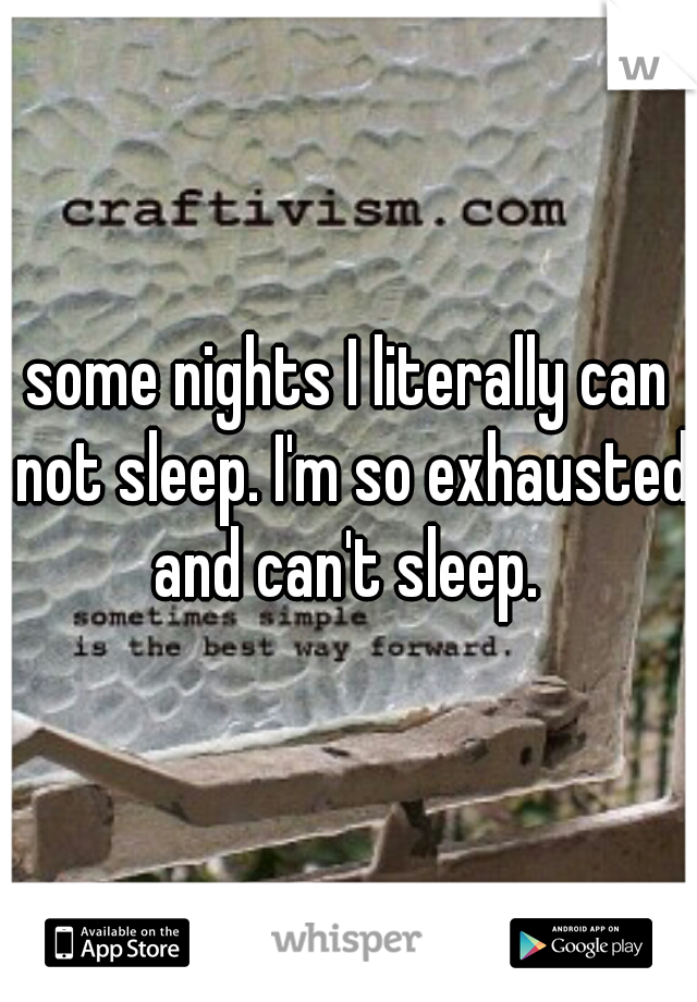 some nights I literally can not sleep. I'm so exhausted and can't sleep.
