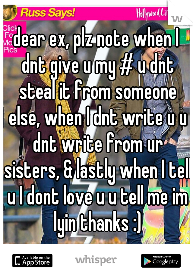 dear ex, plz note when I dnt give u my # u dnt steal it from someone else, when I dnt write u u dnt write from ur sisters, & lastly when I tell u I dont love u u tell me im lyin thanks :)
