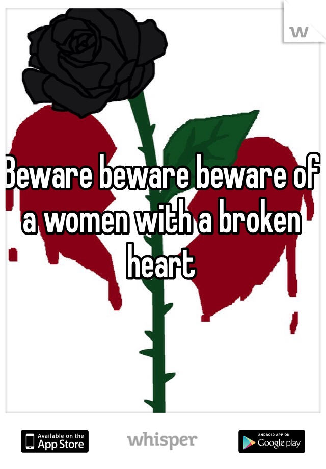 Beware beware beware of a women with a broken heart