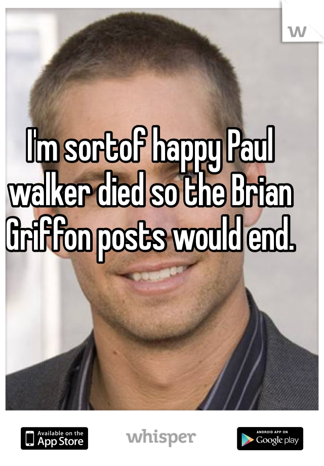 I'm sortof happy Paul walker died so the Brian Griffon posts would end.