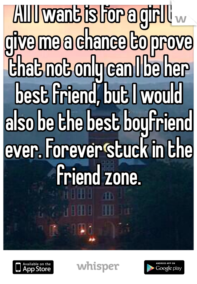 All I want is for a girl to give me a chance to prove that not only can I be her best friend, but I would also be the best boyfriend ever. Forever stuck in the friend zone.