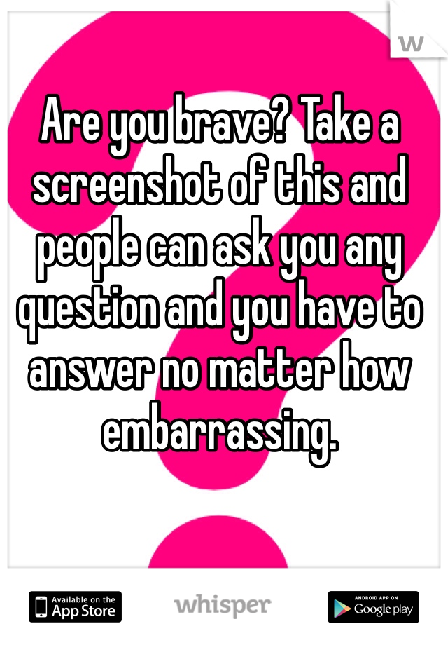 Are you brave? Take a screenshot of this and people can ask you any question and you have to answer no matter how embarrassing.