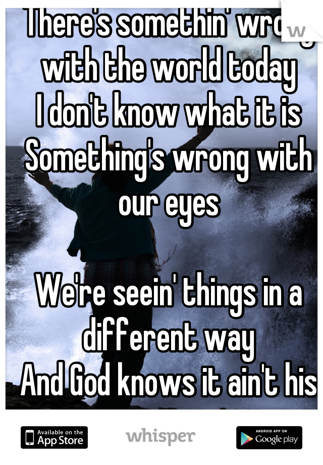There's somethin' wrong with the world today I don't know what it is Something's wrong with our eyes  We're seein' things in a different way And God knows it ain't his