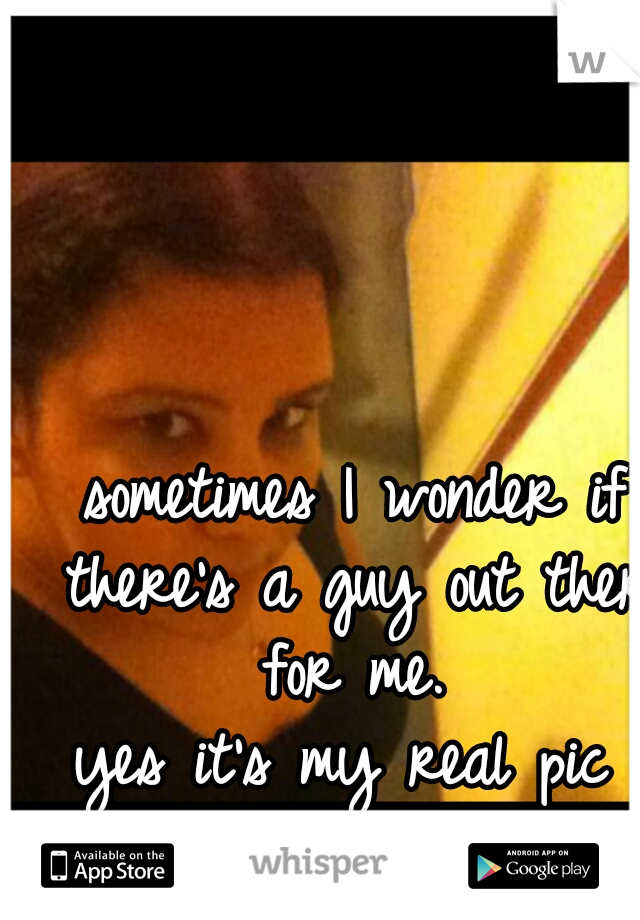 sometimes I wonder if there's a guy out there for me.  yes it's my real pic