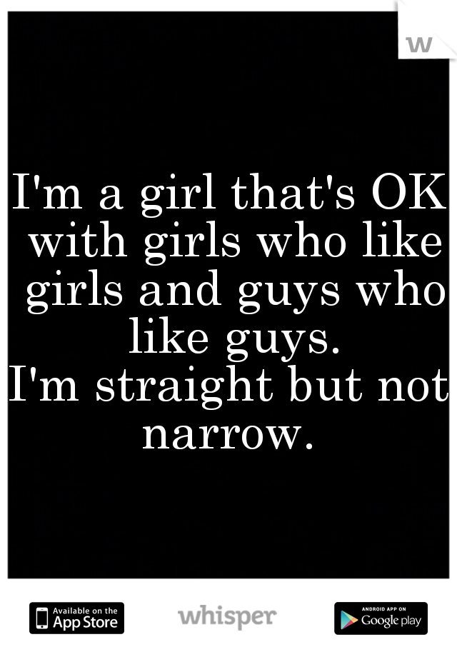 I'm a girl that's OK with girls who like girls and guys who like guys.  I'm straight but not narrow.