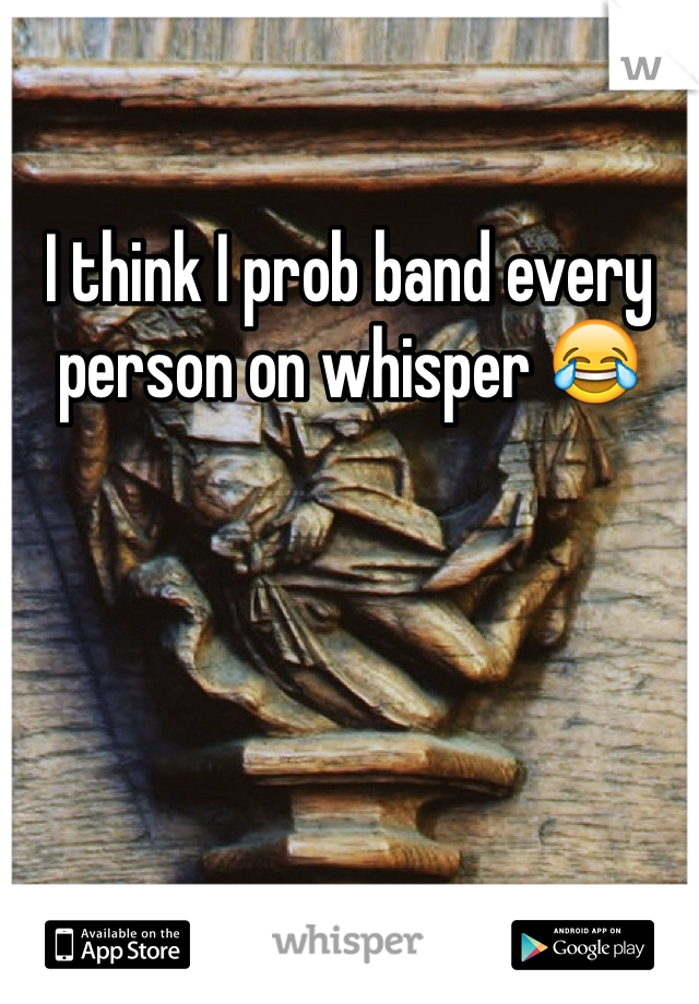 I think I prob band every person on whisper 😂