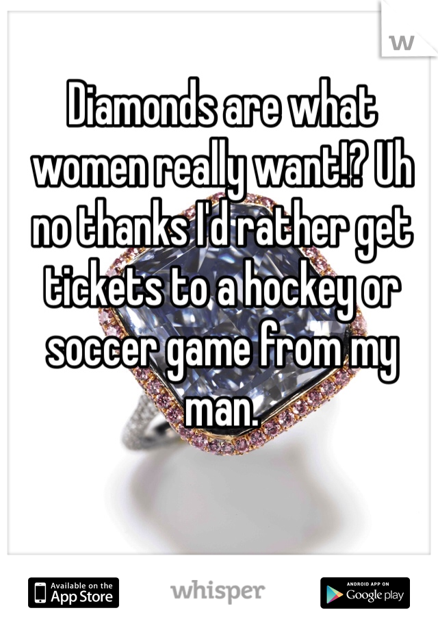 Diamonds are what women really want!? Uh no thanks I'd rather get tickets to a hockey or soccer game from my man.