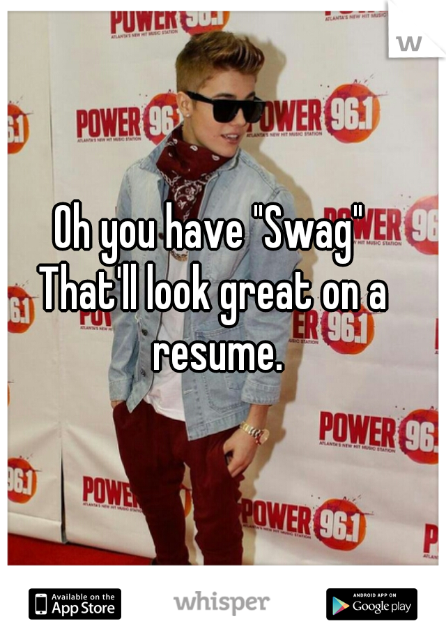 """Oh you have """"Swag""""  That'll look great on a resume."""