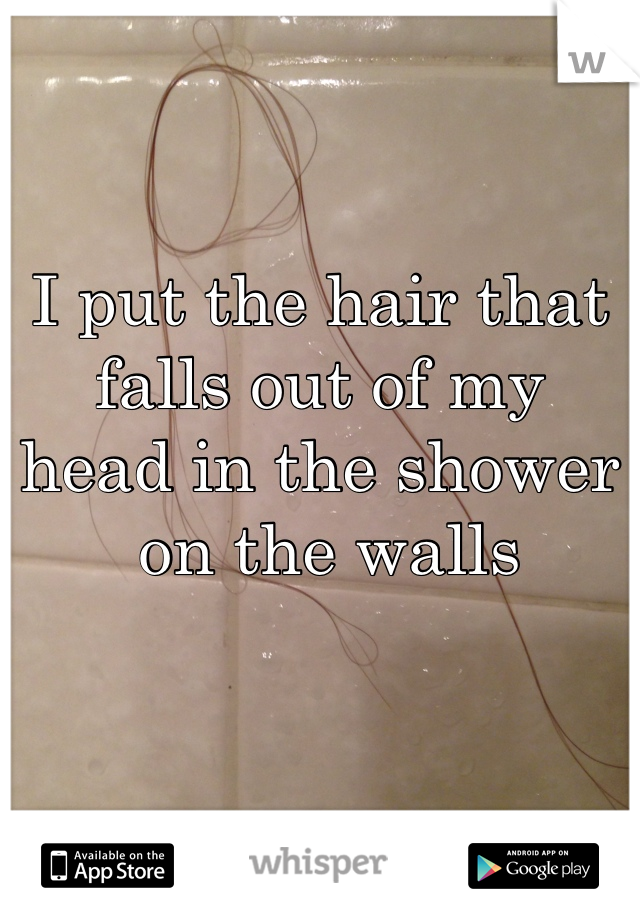 I put the hair that falls out of my head in the shower  on the walls