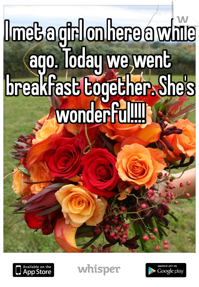 I met a girl on here a while ago. Today we went breakfast together. She's wonderful!!!!