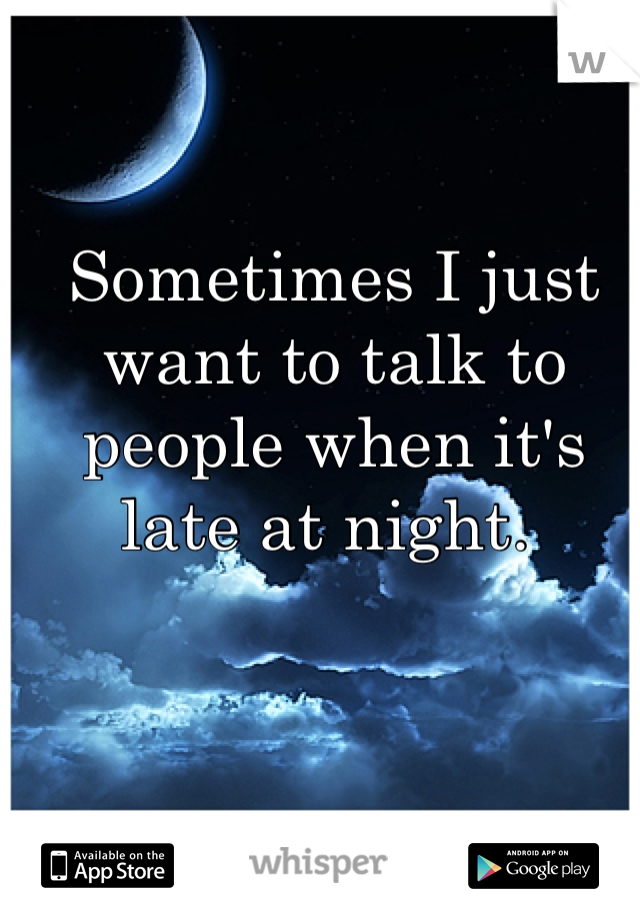 Sometimes I just want to talk to people when it's late at night.