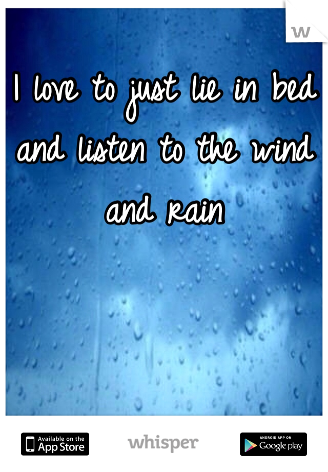 I love to just lie in bed and listen to the wind and rain
