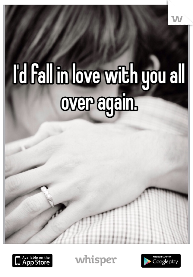 I'd fall in love with you all over again.
