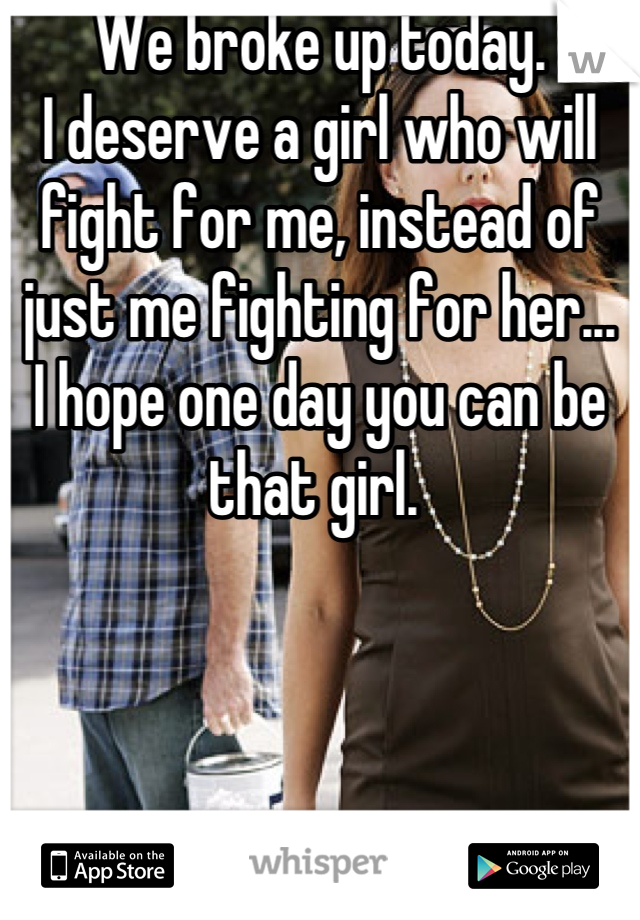 We broke up today.  I deserve a girl who will fight for me, instead of just me fighting for her... I hope one day you can be that girl.