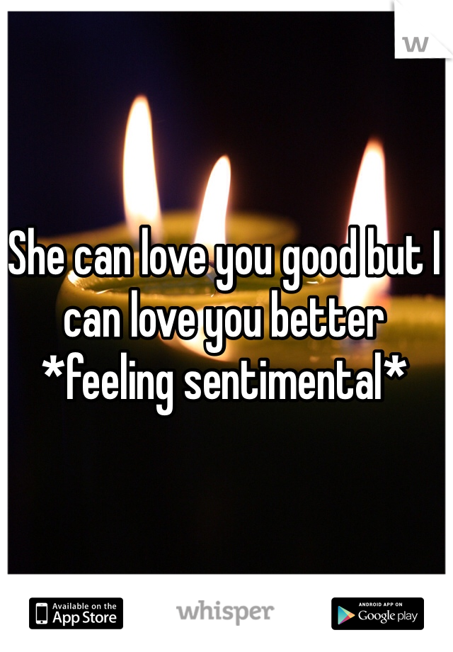 She can love you good but I can love you better *feeling sentimental*