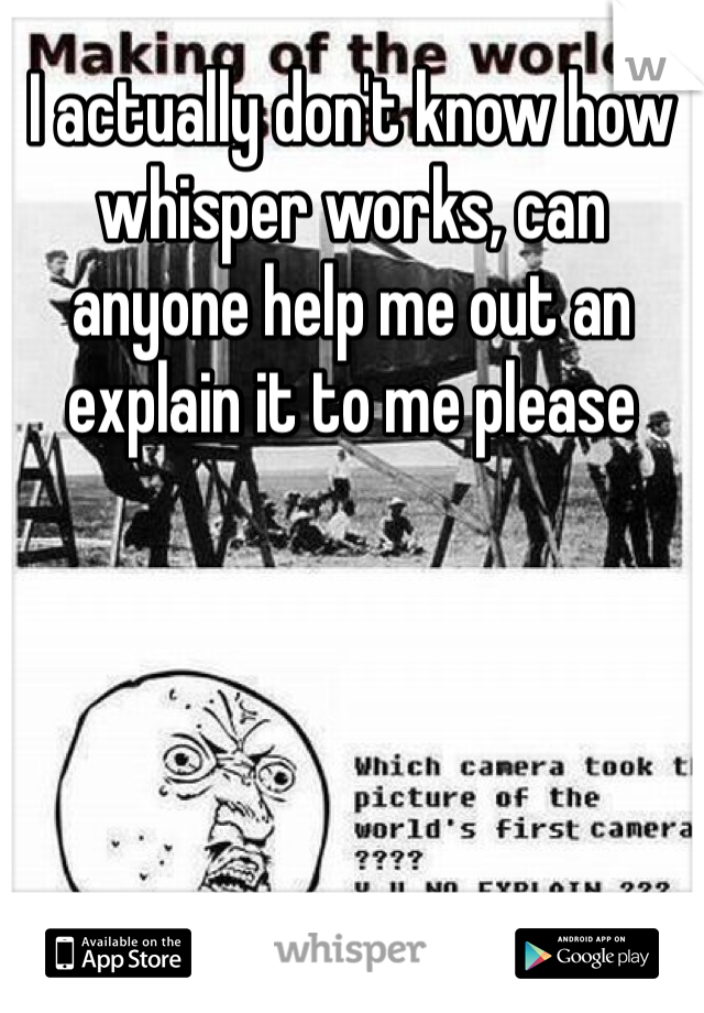 I actually don't know how whisper works, can anyone help me out an explain it to me please
