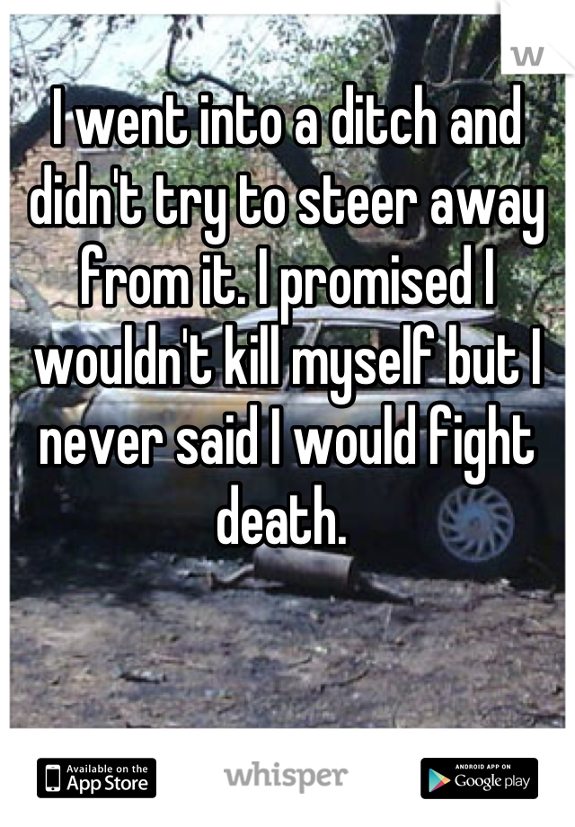 I went into a ditch and didn't try to steer away from it. I promised I wouldn't kill myself but I never said I would fight death.
