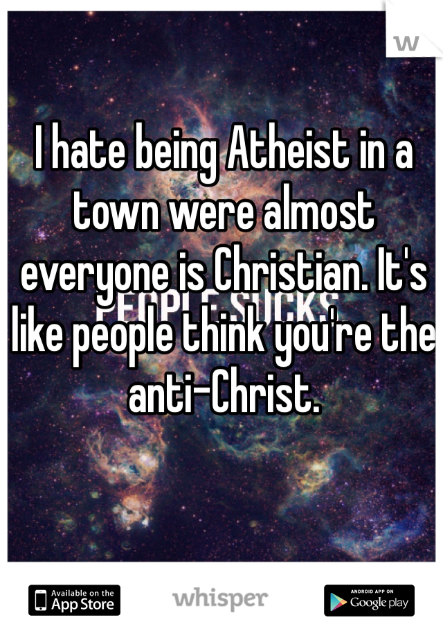 I hate being Atheist in a town were almost everyone is Christian. It's like people think you're the anti-Christ.