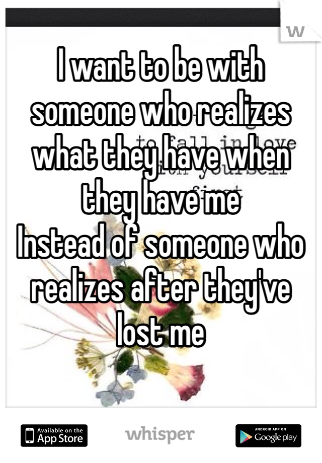 I want to be with someone who realizes what they have when they have me  Instead of someone who realizes after they've lost me