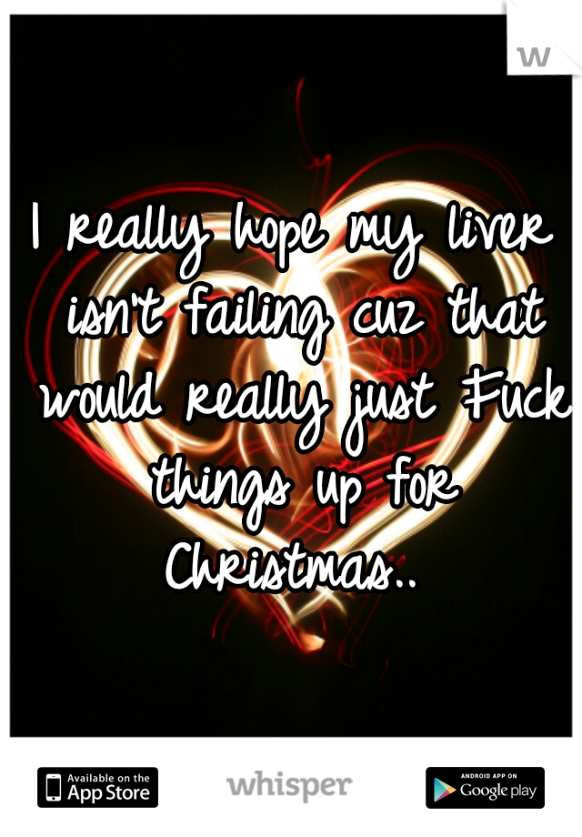 I really hope my liver isn't failing cuz that would really just Fuck things up for Christmas..