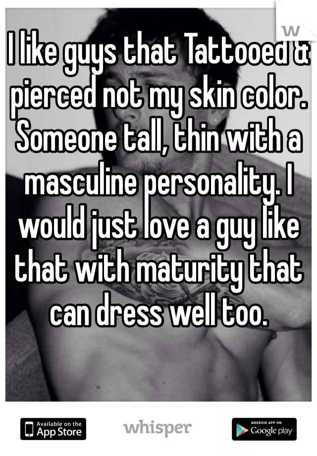 I like guys that Tattooed & pierced not my skin color. Someone tall, thin with a masculine personality. I would just love a guy like that with maturity that can dress well too.