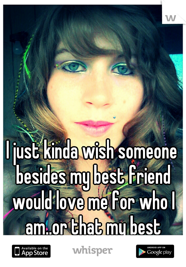 I just kinda wish someone besides my best friend would love me for who I am..or that my best friend was a guy....blah
