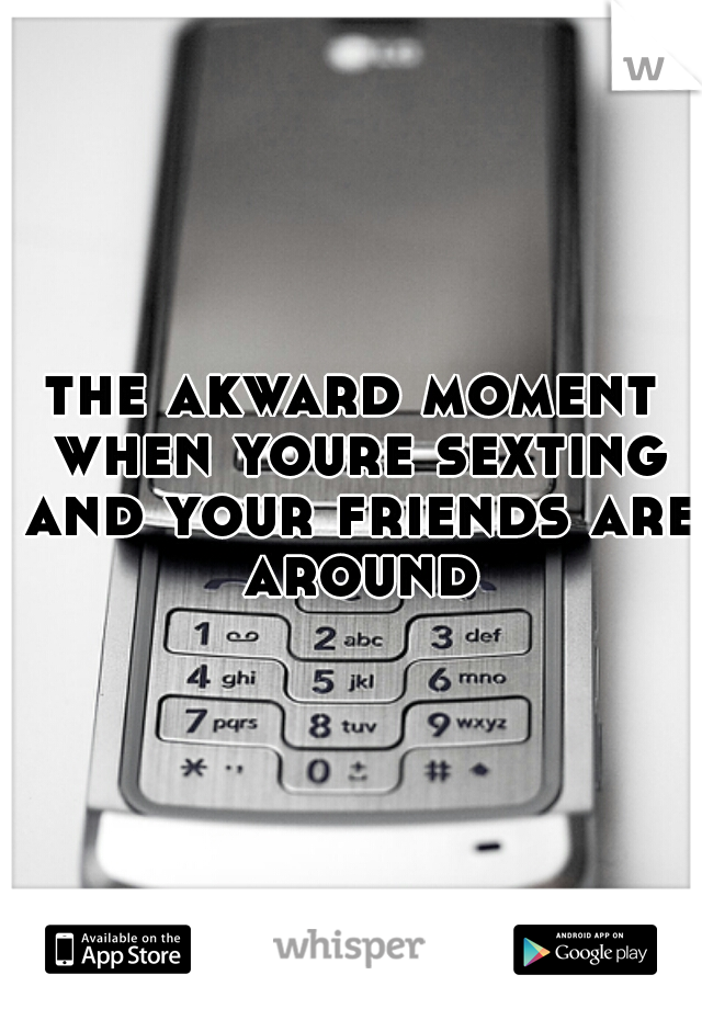 the akward moment when youre sexting and your friends are around