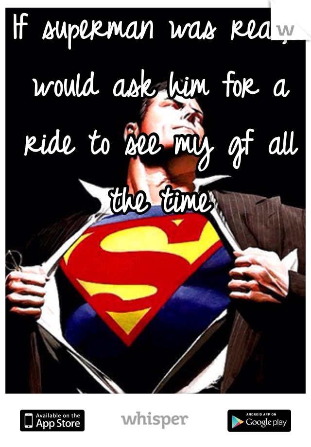 If superman was real, I would ask him for a ride to see my gf all the time