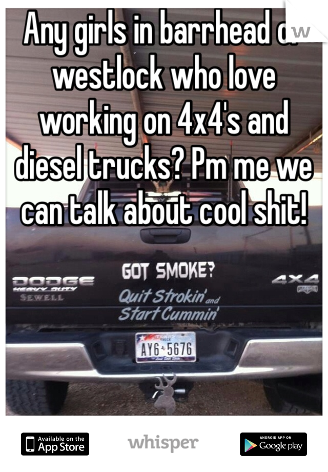 Any girls in barrhead or westlock who love working on 4x4's and diesel trucks? Pm me we can talk about cool shit!