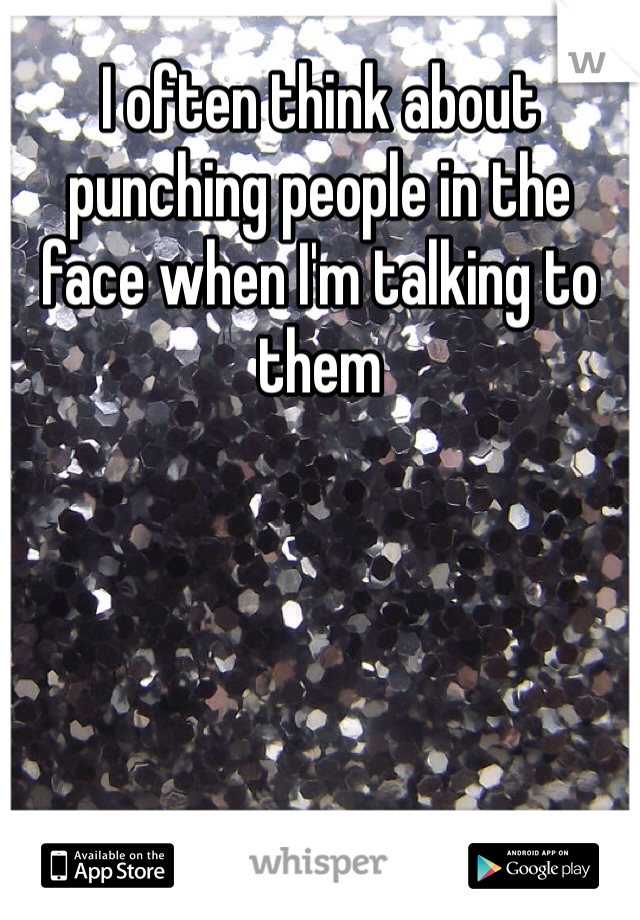 I often think about punching people in the face when I'm talking to them