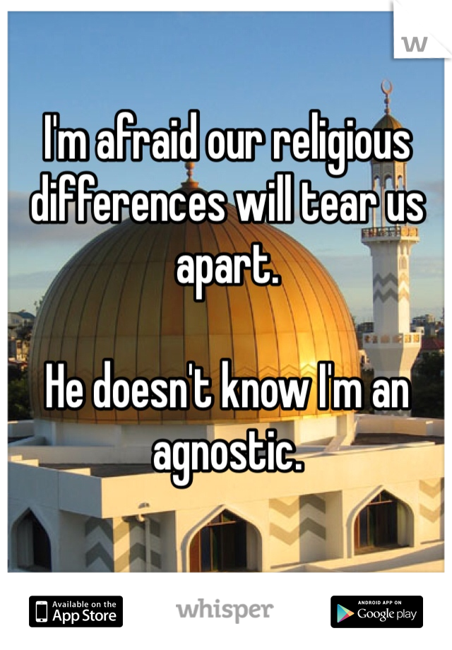 I'm afraid our religious differences will tear us apart.   He doesn't know I'm an agnostic.