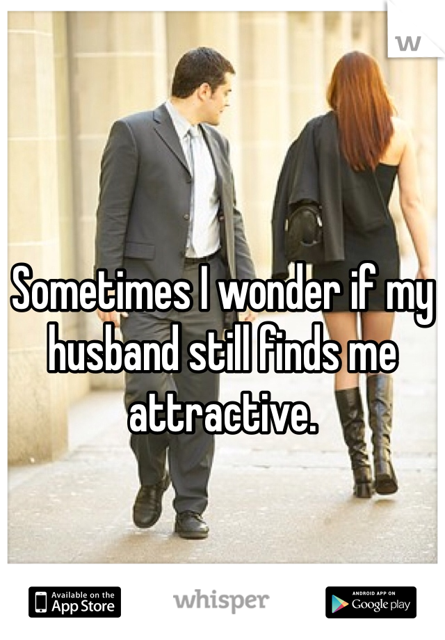 Sometimes I wonder if my husband still finds me attractive.