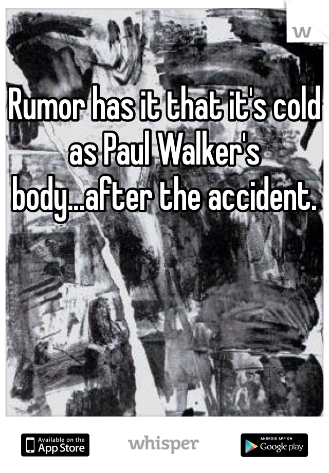 Rumor has it that it's cold as Paul Walker's body...after the accident.