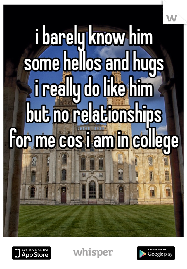 i barely know him some hellos and hugs i really do like him but no relationships for me cos i am in college