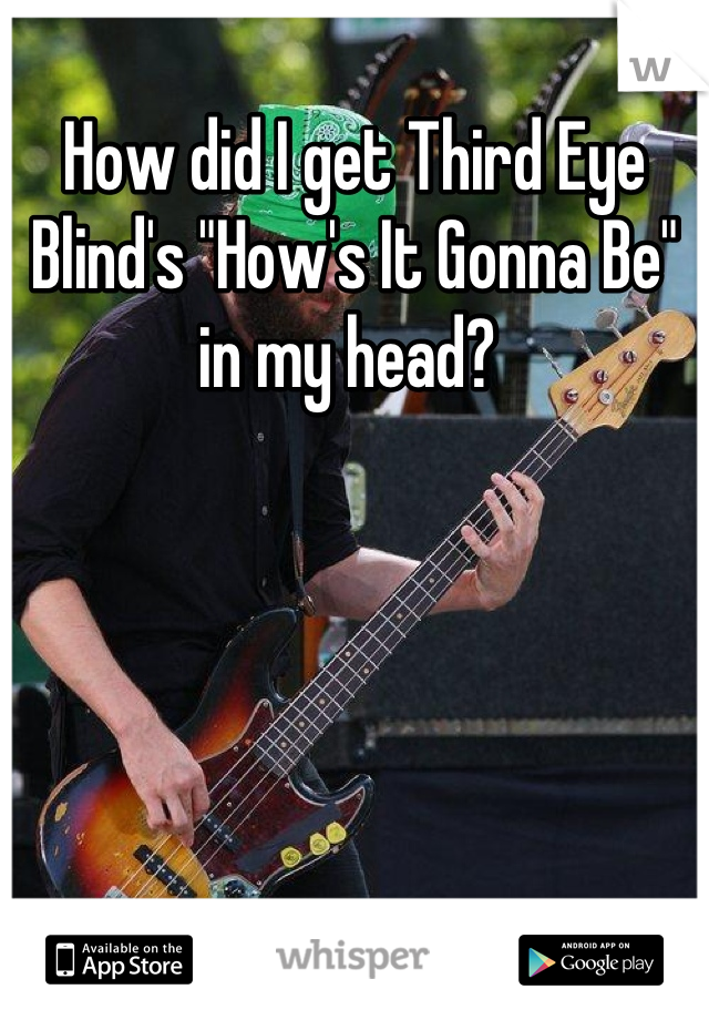 """How did I get Third Eye Blind's """"How's It Gonna Be"""" in my head?"""