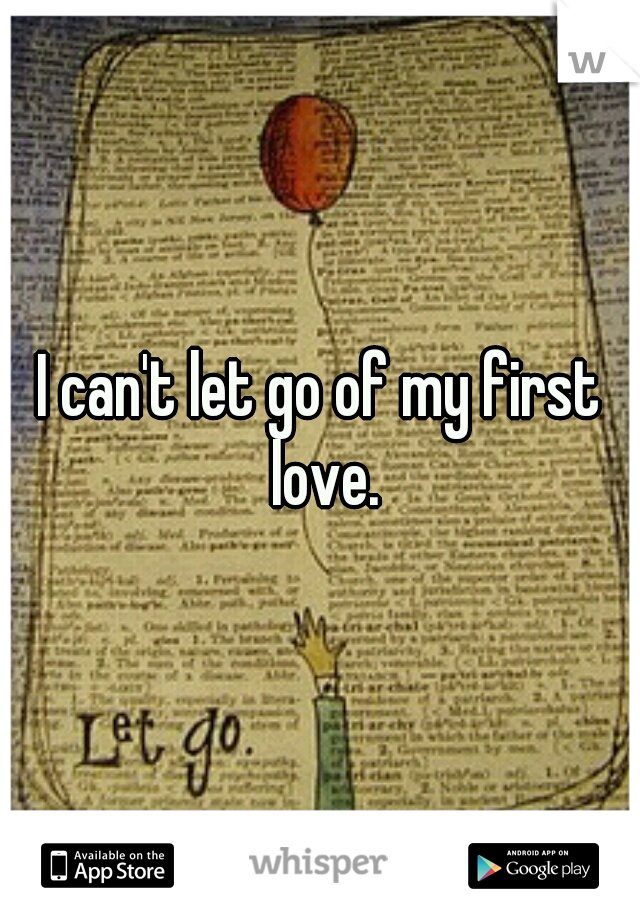 I can't let go of my first love.