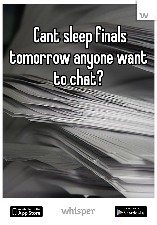 Cant sleep finals tomorrow anyone want to chat?