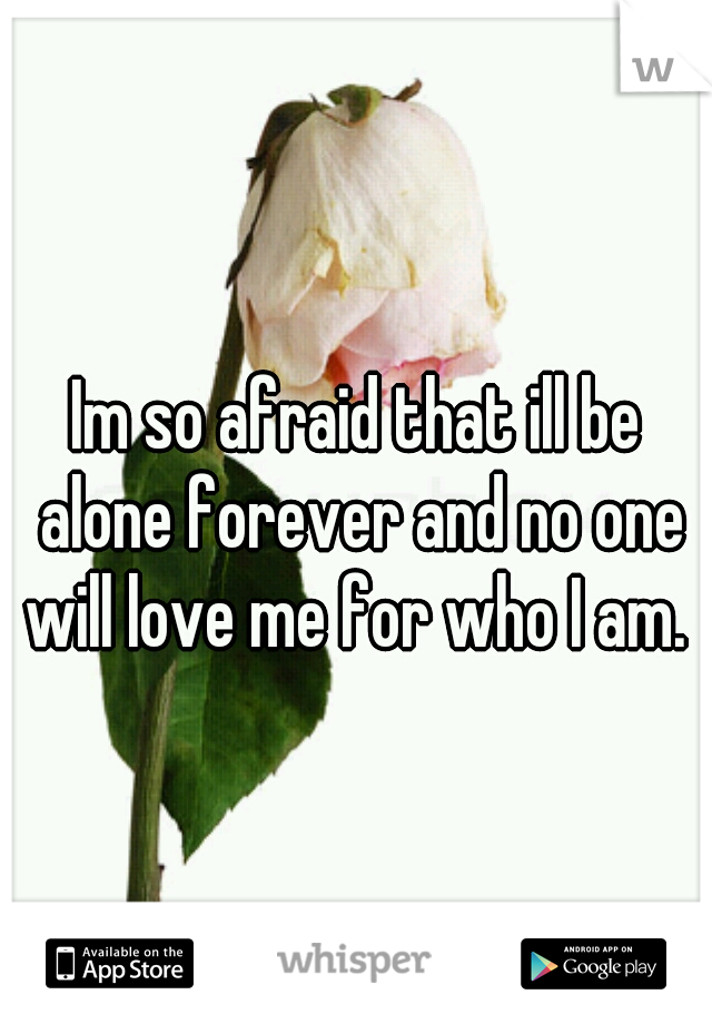Im so afraid that ill be alone forever and no one will love me for who I am.