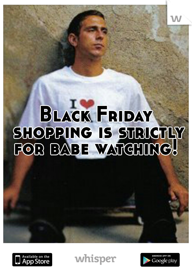 Black Friday shopping is strictly for babe watching!