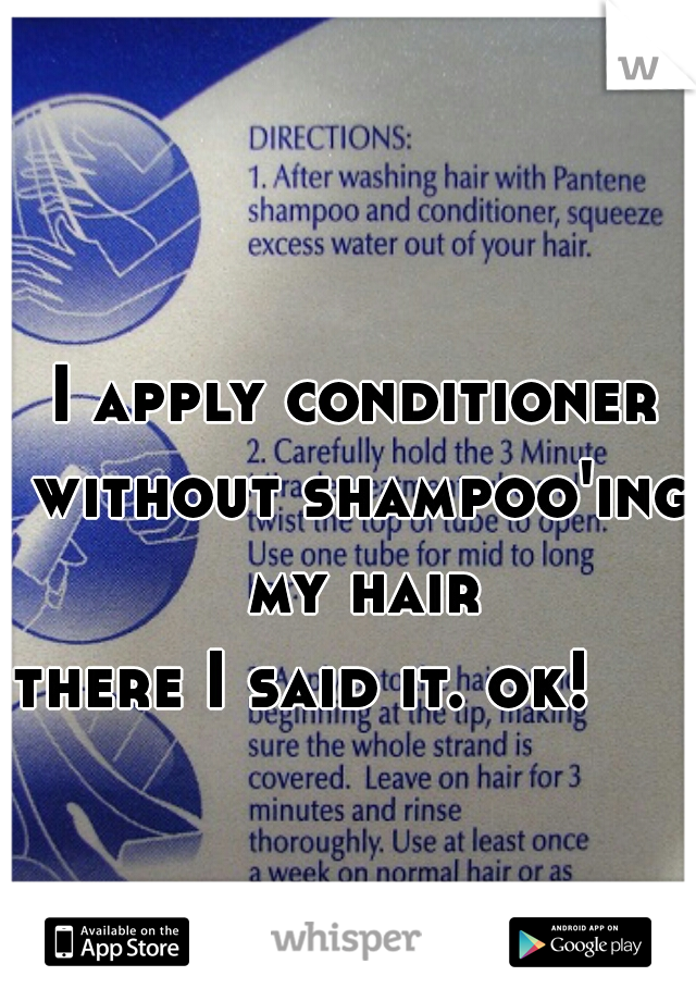 I apply conditioner without shampoo'ing my hair                          there I said it. ok!