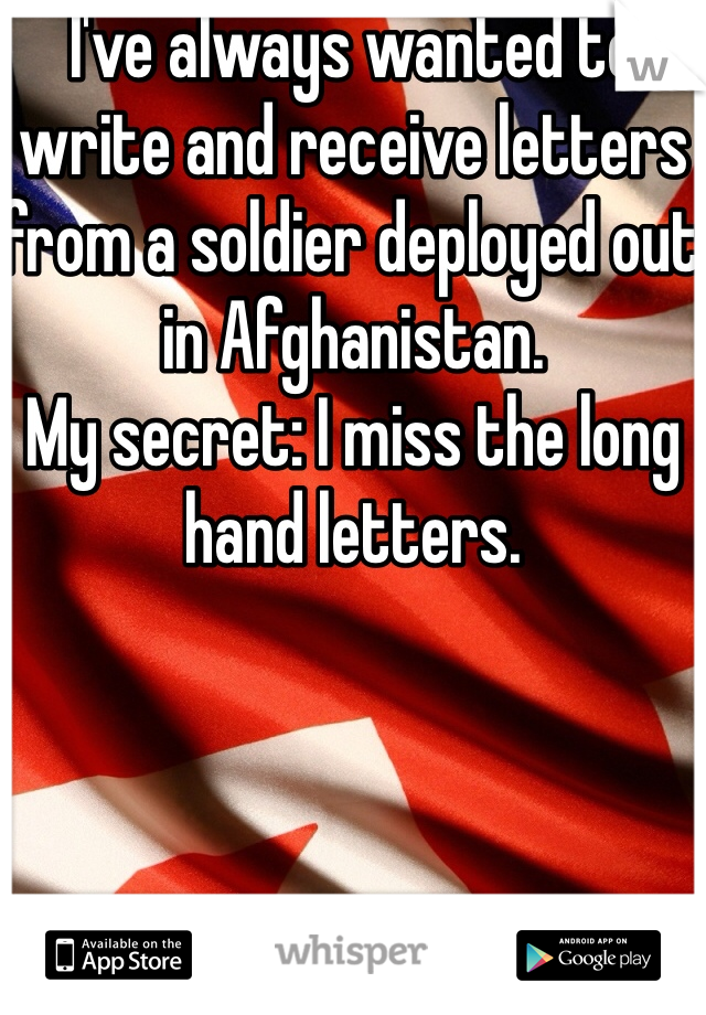 I've always wanted to write and receive letters from a soldier deployed out in Afghanistan.  My secret: I miss the long hand letters.