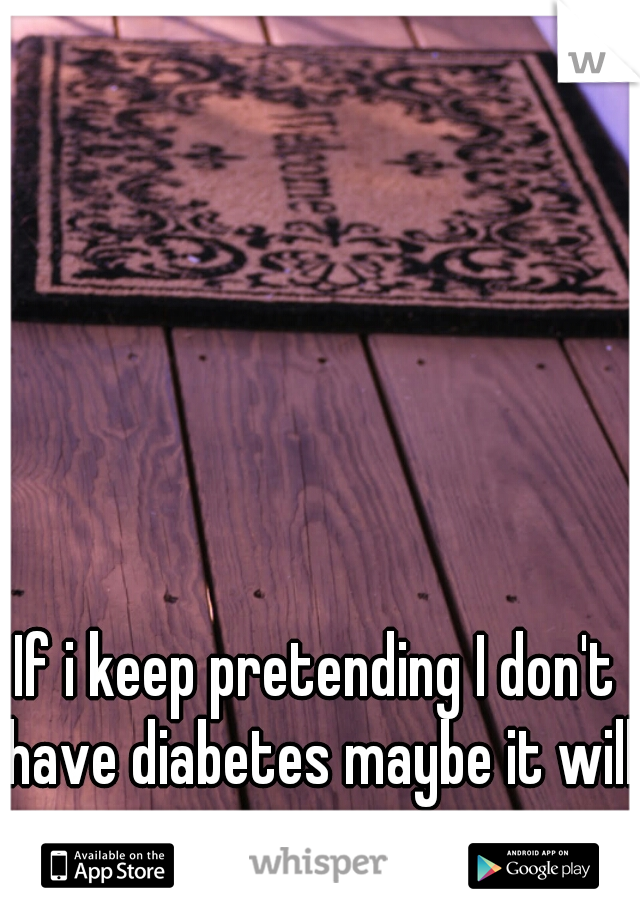If i keep pretending I don't have diabetes maybe it will go away.