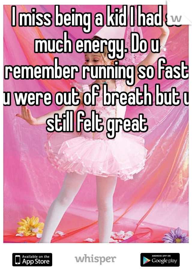 I miss being a kid I had so much energy. Do u remember running so fast u were out of breath but u still felt great