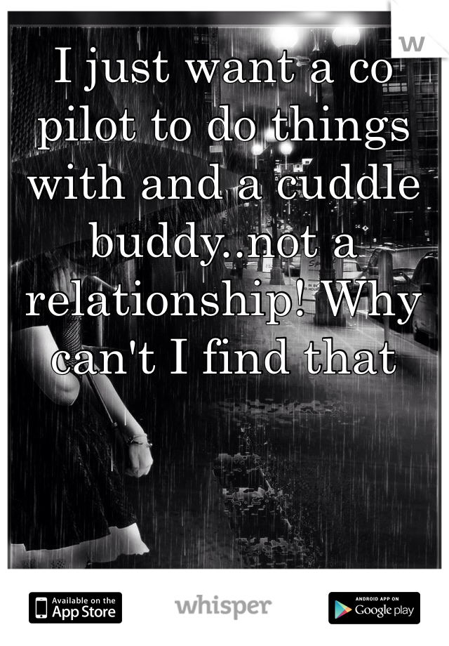 I just want a co pilot to do things with and a cuddle buddy..not a relationship! Why can't I find that