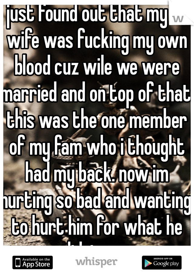 just found out that my ex wife was fucking my own blood cuz wile we were married and on top of that this was the one member of my fam who i thought had my back. now im hurting so bad and wanting to hurt him for what he did  to me