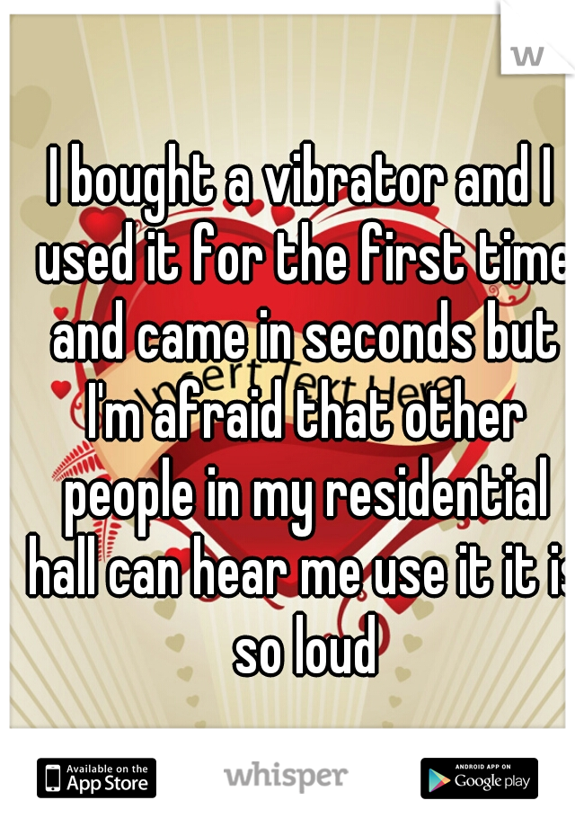 I bought a vibrator and I used it for the first time and came in seconds but I'm afraid that other people in my residential hall can hear me use it it is so loud